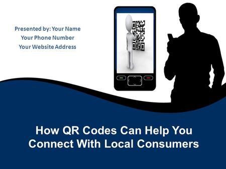 Presented by: Your Name Your Phone Number Your Website Address How QR Codes Can Help You Connect With Local Consumers.