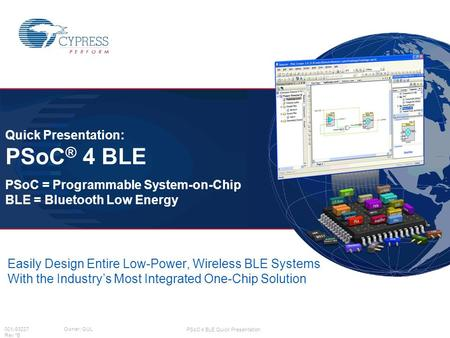 PSoC 4 BLE Quick Presentation 001-93227 Owner: GUL Rev *B Easily Design Entire Low-Power, Wireless BLE Systems With the Industry's Most Integrated One-Chip.