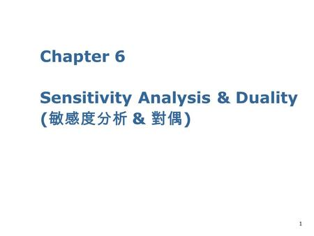 1 Chapter 6 Sensitivity Analysis & Duality ( 敏感度分析 & 對偶 )