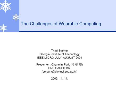 The Challenges of Wearable Computing Thad Starner Georgia Institute of Technology IEEE MICRO JULY-AUGUST 2001 Presenter : Chanmin Park ( 박 찬 민 ) SNU CARES.