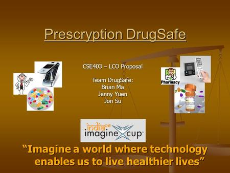 "Prescryption DrugSafe ""Imagine a world where technology enables us to live healthier lives"" CSE403 – LCO Proposal Team DrugSafe: Brian Ma Jenny Yuen Jon."