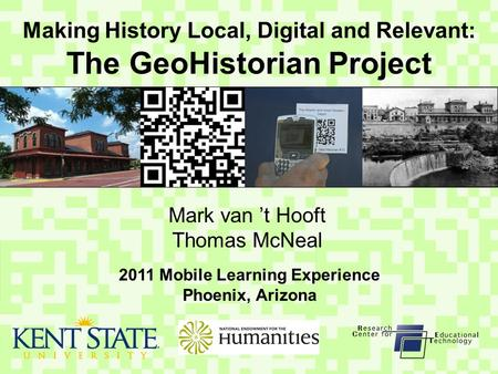 Making History Local, Digital and Relevant: The GeoHistorian Project Mark van 't Hooft Thomas McNeal 2011 Mobile Learning Experience Phoenix, Arizona.