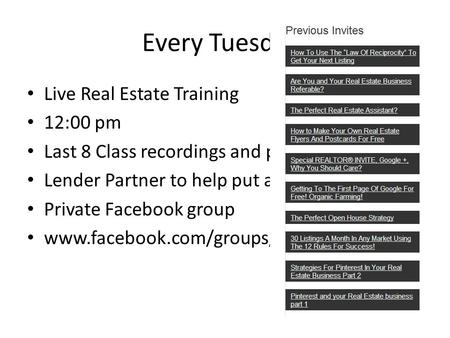 Every Tuesday! Live Real Estate Training 12:00 pm Last 8 Class recordings and power points Lender Partner to help put a plan in place Private Facebook.