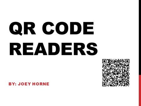 QR CODE READERS BY: JOEY HORNE. WHAT IS A QR CODE? QR or Quick Response Codes Are a type of two dimensional barcode that can be read using smartphones.