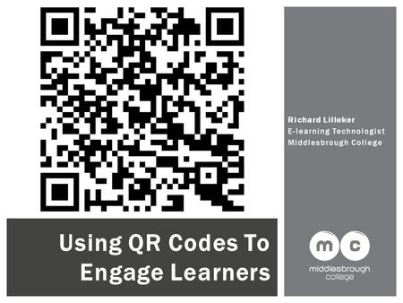 Richard Lilleker E-learning Technologist Middlesbrough College Using QR Codes To Engage Learners.