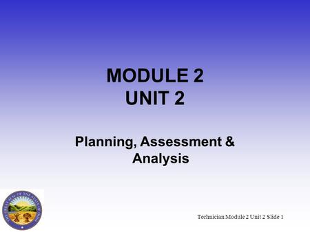 Technician Module 2 Unit 2 Slide 1 MODULE 2 UNIT 2 Planning, Assessment & Analysis.