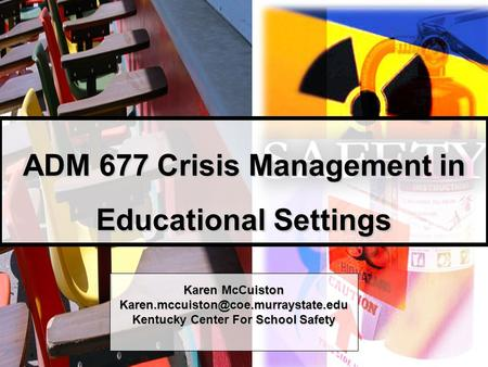 ADM 677 Crisis Management in Educational Settings Karen McCuiston Kentucky Center For School Safety.