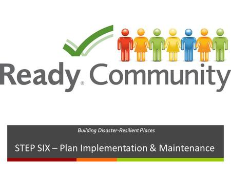 Building Disaster-Resilient Places STEP SIX – Plan Implementation & Maintenance.