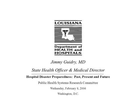 Jimmy Guidry, MD State Health Officer & Medical Director Hospital Disaster Preparedness: Past, Present and Future Public Health Systems Research Committee.