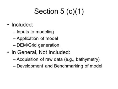 Section 5 (c)(1) Included: –Inputs to modeling –Application of model –DEM/Grid generation In General, Not Included: –Acquisition of raw data (e.g., bathymetry)