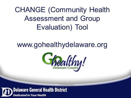 CHANGE (Community Health Assessment and Group Evaluation) Tool www.gohealthydelaware.org.