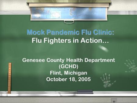 Mock Pandemic Flu Clinic: Mock Pandemic Flu Clinic: Flu Fighters in Action… Genesee County Health Department (GCHD) Flint, Michigan October 18, 2005.