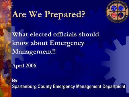 What elected officials should know about Emergency Management!! Are We Prepared? April 2006 By: Spartanburg County Emergency Management Department.