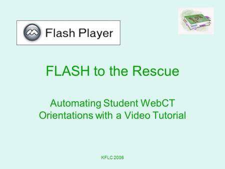 KFLC 2006 FLASH to the Rescue Automating Student WebCT Orientations with a Video Tutorial.