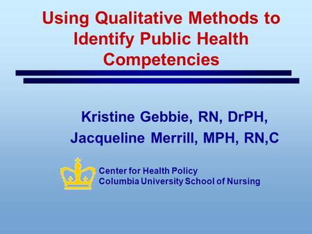 Using Qualitative Methods to Identify Public Health Competencies Kristine Gebbie, RN, DrPH, Jacqueline Merrill, MPH, RN,C Center for Health Policy Columbia.