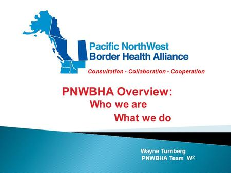 Wayne Turnberg PNWBHA Team W 2 PNWBHA Overview: Who we are What we do Consultation - Collaboration - Cooperation.