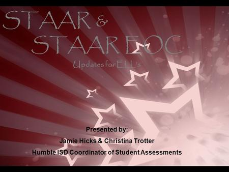 STAAR & STAAR EOC Presented by: Jamie Hicks & Christina Trotter Humble ISD Coordinator of Student Assessments Updates for ELL's.