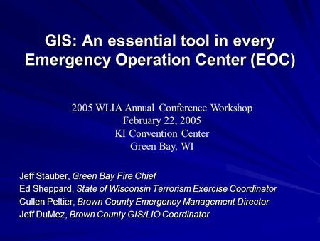 GIS: An essential tool in every Emergency Operation Center (EOC) Jeff Stauber, Green Bay Fire Chief Ed Sheppard, State of Wisconsin Terrorism Exercise.