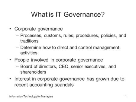 What is IT Governance? Corporate governance –Processes, customs, rules, procedures, policies, and traditions –Determine how to direct and control management.