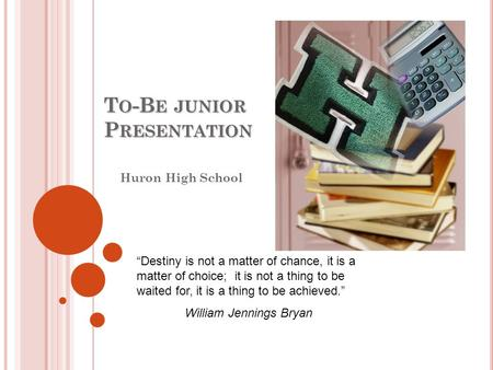 "T O -B E JUNIOR P RESENTATION Huron High School ""Destiny is not a matter of chance, it is a matter of choice; it is not a thing to be waited for, it is."