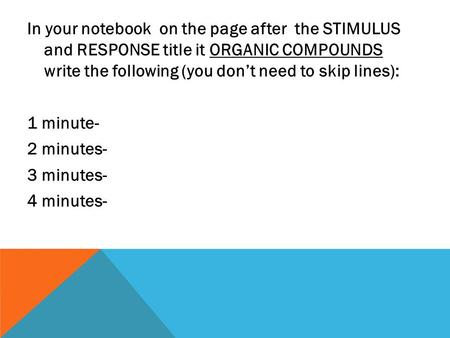 In your notebook on the page after the STIMULUS and RESPONSE title it ORGANIC COMPOUNDS write the following (you don't need to skip lines): 1 minute- 2.