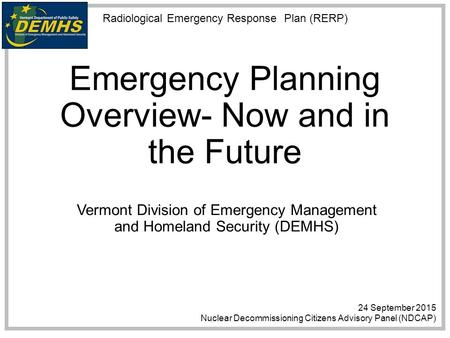 Radiological Emergency Response Plan (RERP) Emergency Planning Overview- Now and in the Future Vermont Division of Emergency Management and Homeland Security.