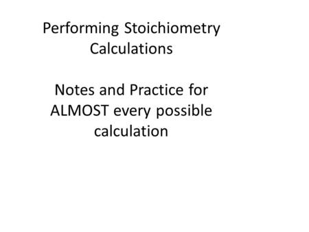 Performing Stoichiometry Calculations Notes and Practice for ALMOST every possible calculation.