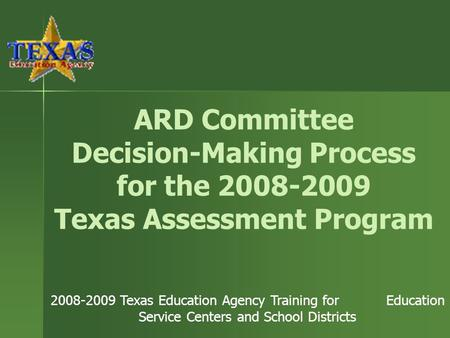 ARD Committee Decision-Making Process for the 2008-2009 Texas Assessment Program 2008-2009 Texas Education Agency Training for Education Service Centers.