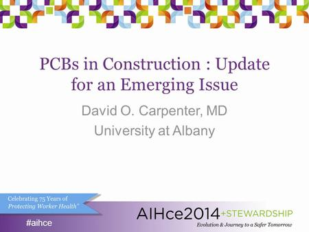 #aihce PCBs in Construction : Update for an Emerging Issue David O. Carpenter, MD University at Albany #aihce.