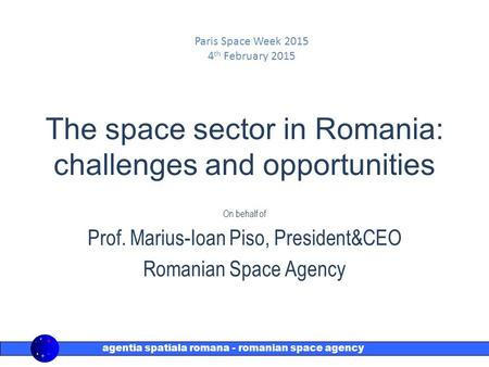 Agentia spatiala romana - romanian space agency rosa The space sector in Romania: challenges and opportunities On behalf of Prof. Marius-Ioan Piso, President&CEO.