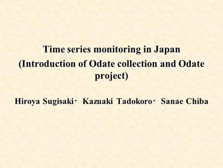 Time series monitoring in Japan (Introduction of Odate collection and Odate project) Hiroya Sugisaki ・ Kazuaki Tadokoro ・ Sanae Chiba.
