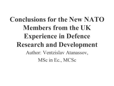 Conclusions for the New NATO Members from the UK Experience in Defence Research and Development Author: Ventzislav Atanassov, MSc in Ec., MCSc.
