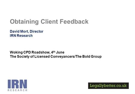 Obtaining Client Feedback David Mort, Director IRN Research Woking CPD Roadshow, 4 th June The Society of Licensed Conveyancers/The Bold Group.