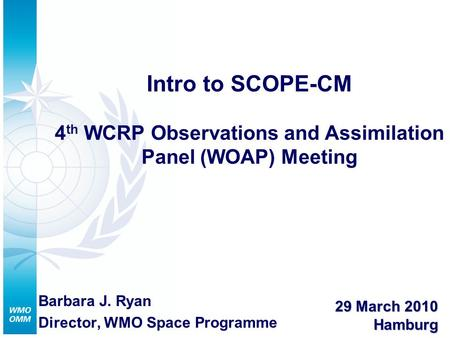 Intro to SCOPE-CM 4 th WCRP Observations and Assimilation Panel (WOAP) Meeting Barbara J. Ryan Director, WMO Space Programme 29 March 2010 Hamburg.
