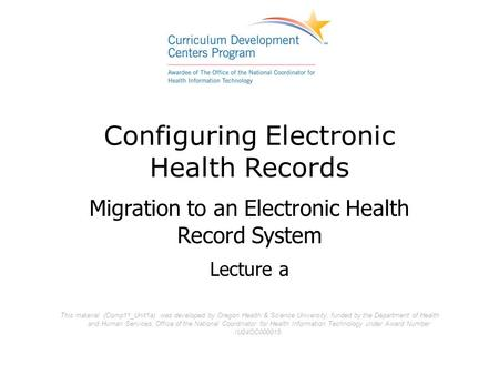 Configuring Electronic Health Records Migration to an Electronic Health Record System Lecture a This material (Comp11_Unit1a) was developed by Oregon Health.
