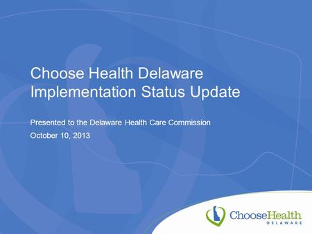 Choose Health Delaware Implementation Status Update Presented to the Delaware Health Care Commission October 10, 2013.