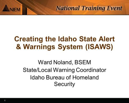 1 1 Creating the Idaho State Alert & Warnings System (ISAWS) Ward Noland, BSEM State/Local Warning Coordinator Idaho Bureau of Homeland Security.