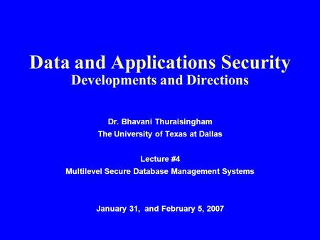 Data and Applications Security Developments and Directions Dr. Bhavani Thuraisingham The University of Texas at Dallas Lecture #4 Multilevel Secure Database.