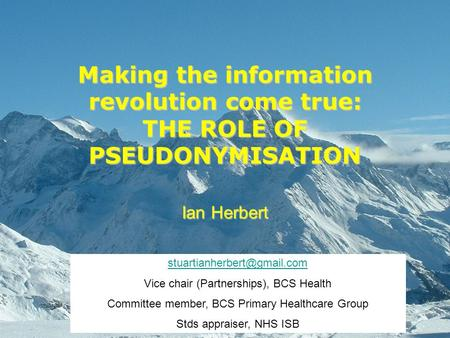 Making the information revolution come true: THE ROLE OF PSEUDONYMISATION Ian Herbert Vice chair (Partnerships), BCS Health.