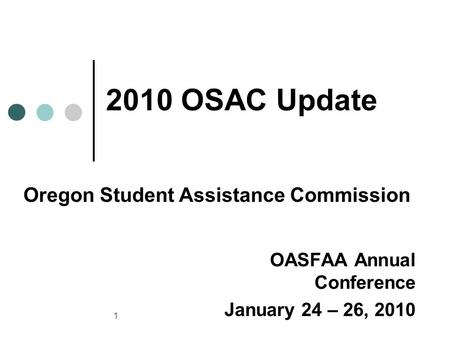 1 OASFAA Annual Conference January 24 – 26, 2010 2010 OSAC Update Oregon Student Assistance Commission.