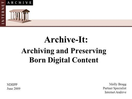 1 Archive-It: Archiving and Preserving Born Digital Content NDIIPP June 2009 Molly Bragg Partner Specialist Internet Archive.