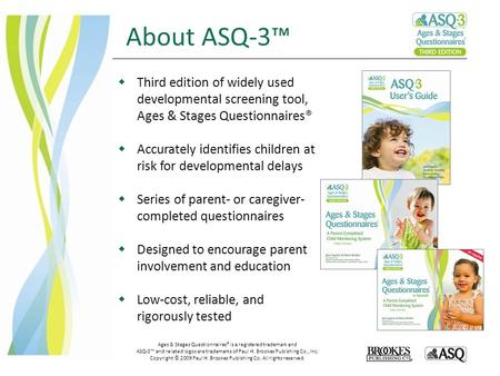 About ASQ-3™ Ages & Stages Questionnaires® is a registered trademark and ASQ-3™ and related logos are trademarks of Paul H. Brookes Publishing Co., Inc.