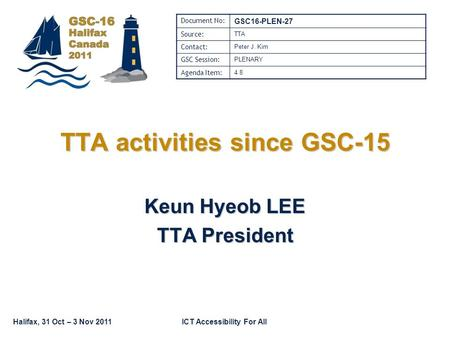 Halifax, 31 Oct – 3 Nov 2011ICT Accessibility For All TTA activities since GSC-15 Keun Hyeob LEE TTA President Document No: GSC16-PLEN-27 Source: TTA Contact: