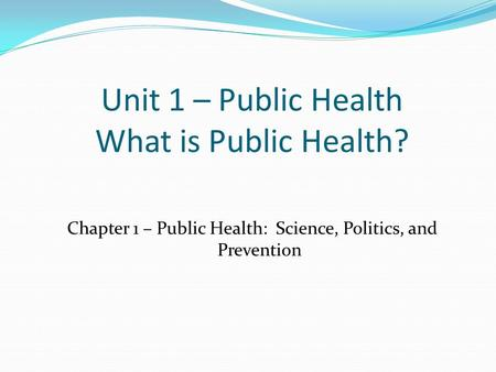 Unit 1 – Public Health What is Public Health? Chapter 1 – Public Health: Science, Politics, and Prevention.