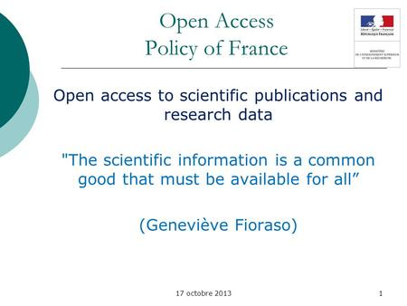 17 octobre 2013 Open Access Policy of France Open access to scientific publications and research data The scientific information is a common good that.