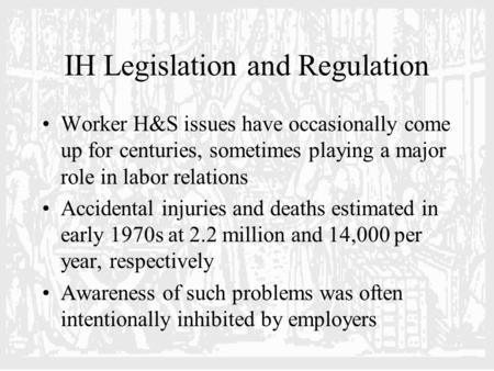 IH Legislation and Regulation Worker H&S issues have occasionally come up for centuries, sometimes playing a major role in labor relations Accidental injuries.