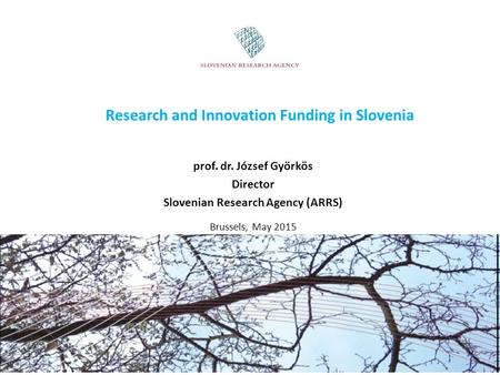 Research and Innovation Funding in Slovenia prof. dr. József Györkös Director Slovenian Research Agency (ARRS) Brussels, May 2015.