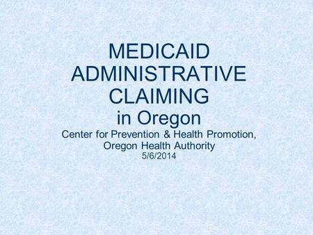 MEDICAID ADMINISTRATIVE CLAIMING in Oregon Center for Prevention & Health Promotion, Oregon Health Authority 5/6/2014.
