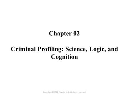 Chapter 02 Criminal Profiling: Science, Logic, and Cognition Copyright ©2012 Elsevier Ltd. All rights reserved.