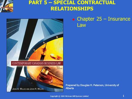 Copyright © 2004 McGraw-Hill Ryerson Limited 1 PART 5 – SPECIAL CONTRACTUAL RELATIONSHIPS  Chapter 25 – Insurance Law Prepared by Douglas H. Peterson,